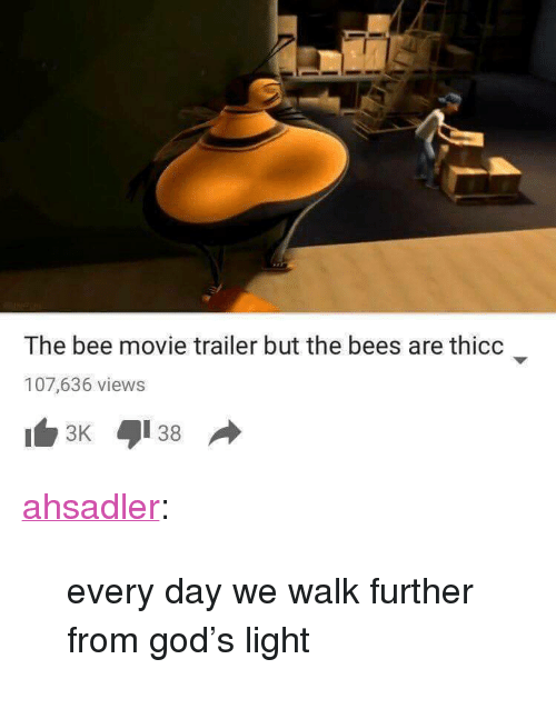 "movie trailer: The bee movie trailer but the bees are thicc  107,636 views <p><a href=""http://ahsadler.tumblr.com/post/154957327902/every-day-we-walk-further-from-gods-light"" class=""tumblr_blog"">ahsadler</a>:</p>  <blockquote><p>every day we walk further from god's light</p></blockquote>"