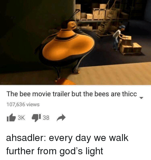 movie trailer: The bee movie trailer but the bees are thicc  107,636 views ahsadler: every day we walk further from god's light