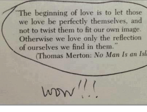 imags: The beginning of love is to let those  we love be perfectly themselves, and  not to twist them to fit our own image.  Otherwise we love only the reflection  of ourselves we find in them.  (Thomas Merton: No Man Is an Isle