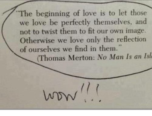 Love, Wow, and Image: The beginning of love is to let those  we love be perfectly themselves, and  not to twist them to fit our own image.  herwise we love only the reflection  of ourselves we find in them.  (Thomas Merton: No Man Is an Isl  wow