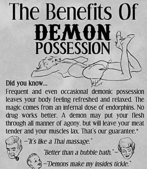 """Occasional: The Benefits Of  POSSESSION  Did you know...  Frequent and even occasional demonic possession  leaves your body feeling refreshed and relaxed. The  magic comes from an infernal dose of endorphins. No  drug works better. A demon may put your flesh  through all manner of agony, but will leave your meat  tender and your muscles lax. That's our guarantee.*  tslike a Thai massage.  Better than a bubble bath.-  淘-Demons make my insides tickle."""""""