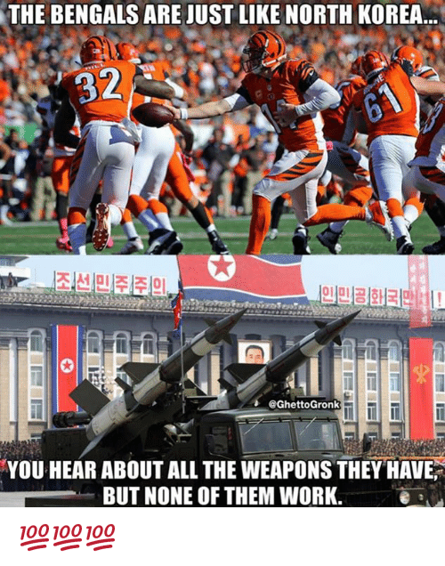 North Korea, Work, and Bengals: THE BENGALS ARE JUST LIKE NORTH KOREA  32  0  @GhettoGronk  YOU HEAR ABOUT ALL THE WEAPONS THEY HAVE  BUT NONE OF THEM WORK.e a 💯💯💯