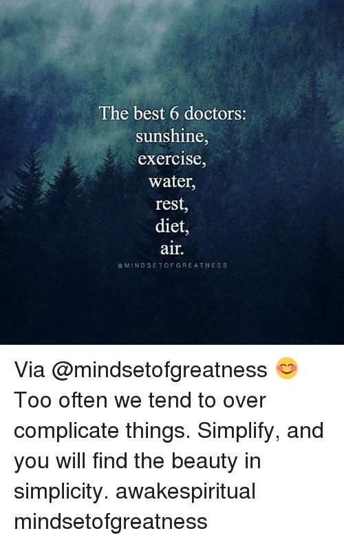 Oftenly: The best 6 doctors:  Sunshine  exercise,  water,  rest  diet,  air.  @MINDSETOFGREATNESS Via @mindsetofgreatness 😊 Too often we tend to over complicate things. Simplify, and you will find the beauty in simplicity. awakespiritual mindsetofgreatness