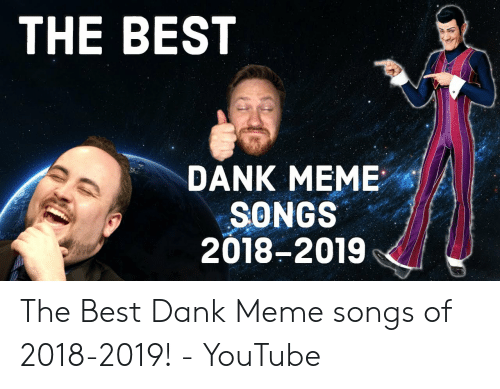 Best Meme Songs: THE BEST  DANK MEME  SONGS  2018-2019 The Best Dank Meme songs of 2018-2019! - YouTube