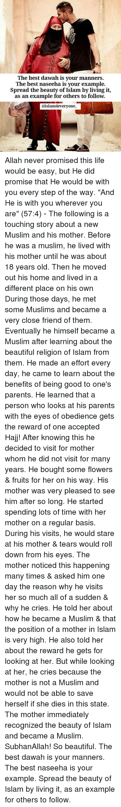 "Beautiful, Life, and Memes: The best dawah is your manners.  The best naseeha is vour example.  Spread the beauty of Islam by living it,  as an example for others to follow.  @islamteveryone Allah never promised this life would be easy, but He did promise that He would be with you every step of the way. ""And He is with you wherever you are"" (57:4) - The following is a touching story about a new Muslim and his mother. Before he was a muslim, he lived with his mother until he was about 18 years old. Then he moved out his home and lived in a different place on his own During those days, he met some Muslims and became a very close friend of them. Eventually he himself became a Muslim after learning about the beautiful religion of Islam from them. He made an effort every day, he came to learn about the benefits of being good to one's parents. He learned that a person who looks at his parents with the eyes of obedience gets the reward of one accepted Hajj! After knowing this he decided to visit for mother whom he did not visit for many years. He bought some flowers & fruits for her on his way. His mother was very pleased to see him after so long. He started spending lots of time with her mother on a regular basis. During his visits, he would stare at his mother & tears would roll down from his eyes. The mother noticed this happening many times & asked him one day the reason why he visits her so much all of a sudden & why he cries. He told her about how he became a Muslim & that the position of a mother in Islam is very high. He also told her about the reward he gets for looking at her. But while looking at her, he cries because the mother is not a Muslim and would not be able to save herself if she dies in this state. The mother immediately recognized the beauty of Islam and became a Muslim. SubhanAllah! So beautiful. The best dawah is your manners. The best naseeha is your example. Spread the beauty of Islam by living it, as an example for others to follow."