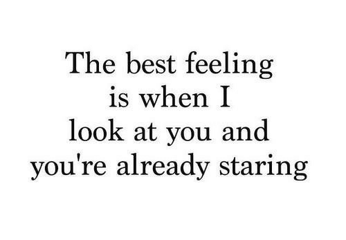 Best, You, and Look: The best feeling  is when I  look at you and  you're already staring