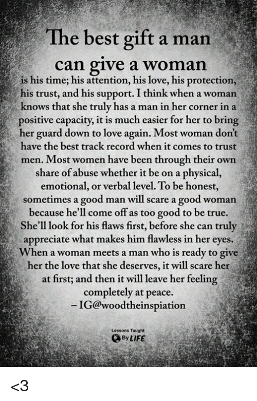 Life, Love, and Memes: The best gift a man  can give a womain  is his time; his attention, his love, his protection,--  his trust, and his support. I think when a woman  knows that she truly has a man in her corner in a  positive capacity, it is much easier for her to bring  her guard down to love again. Most woman don't  have the best track record when it comes to trust  men. Most women have been through their own  share of abuse whether it be on a physical,  emotional, or verbal level. To be honest,  sometimes a good man will scare a good woman  because he'll come off as too good to be true.  She'll look for his flaws first, before she can truly  appreciate what makes him flawless in her eyes  When a woman meets a man who is ready to give  her the love that she deserves, it will scare her  at first; and then it will leave her feeling  completely at peace.  IG@woodtheinspiation  Lessons Taught  By LIFE <3
