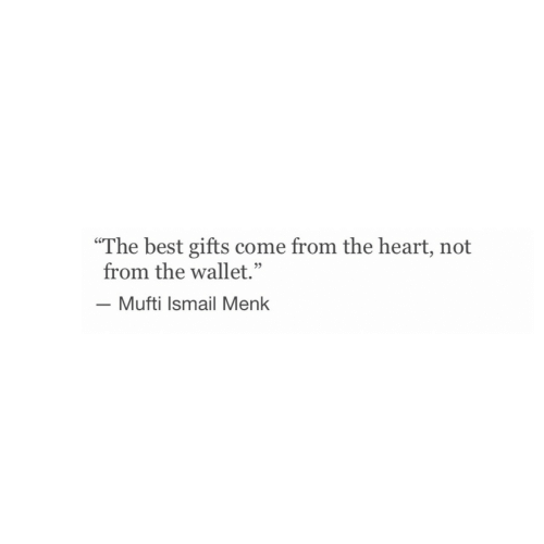 "Best, Heart, and Mufti: ""The best gifts come from the heart, not  from the wallet.""  -Mufti Ismail Menk  05"
