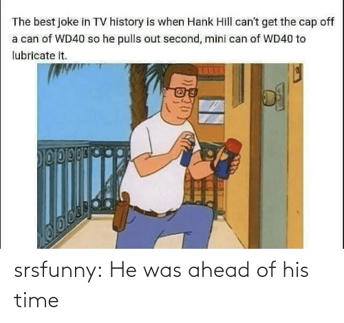 cap: The best joke in TV history is when Hank Hill can't get the cap off  a can of WD40 so he pulls out second, mini can of WD40 to  lubricate it.  TARES srsfunny:  He was ahead of his time