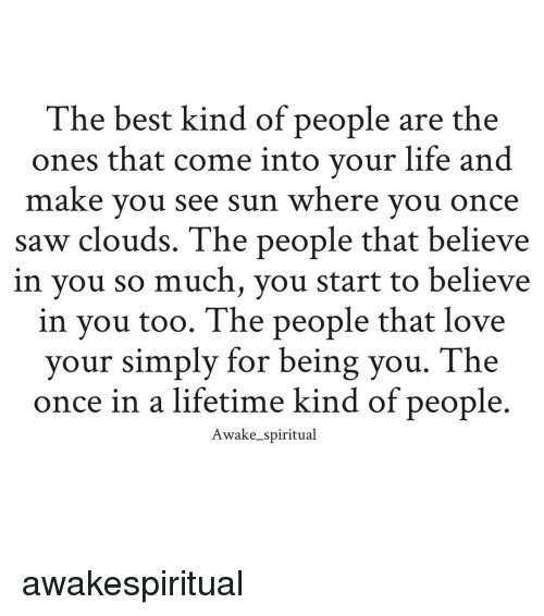 spiritualized: The best kind of people are the  ones that come into your life and  make you see sun where you once  saw clouds. The people that believe  in you so much, you start to believe  in you too. The people that love  your simply for being you. The  once in a lifetime kind of people  Awake spiritual awakespiritual
