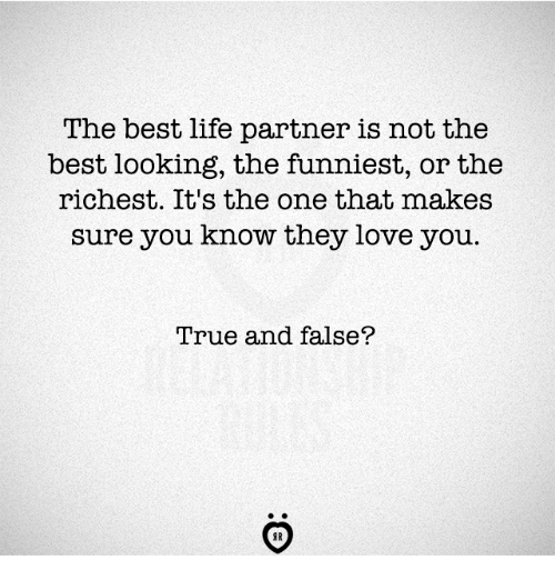 Life, Love, and True: The best life partner is not the  best looking, the funniest, or the  richest. It's the one that makes  sure you know they love you.  True and false?  AR