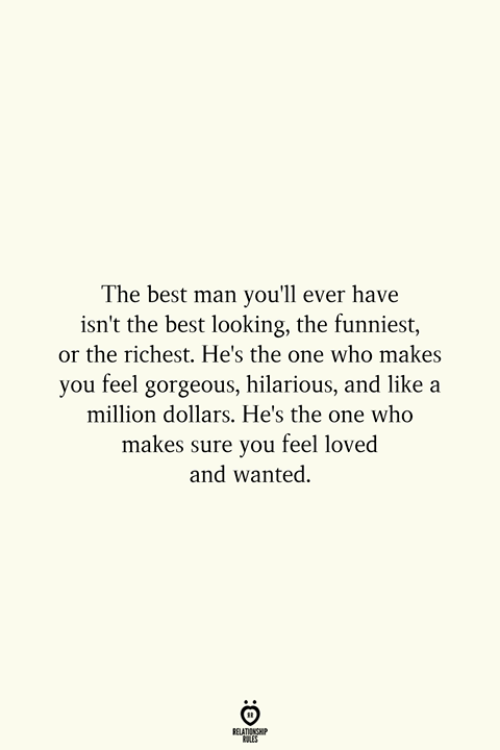 A Million Dollars: The best man you'll ever have  isn't the best looking, the funniest,  or the richest. He's the one who makes  you feel gorgeous, hilarious, and like a  million dollars. He's the one who  ure you feel loved  and wanted.  makes s