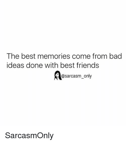 Bad, Friends, and Funny: The best memories come from bad  ideas done with best friends  @sarcasm_only SarcasmOnly
