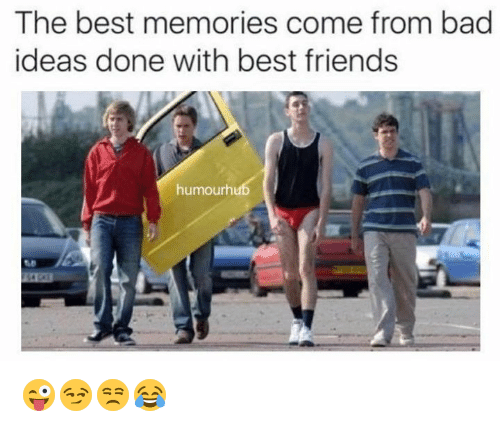 Bad, Friends, and Best: The best memories come from bad  ideas done with best friends  humourhub 😜😏😒😂