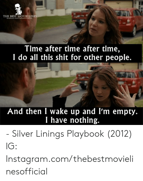 best movie: THE BEST MOVIE LIN  Time after time after time,  I do all this shit for other people.  And then I wake up and l'm empty.  I have nothing. - Silver Linings Playbook (2012)  IG: Instagram.com/thebestmovielinesofficial