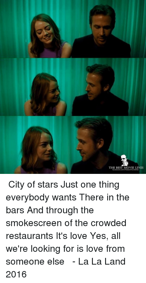 movie line: THE BEST MOVIE LINES ♪ City of stars Just one thing everybody wants There in the bars And through the smokescreen of the crowded restaurants It's love Yes, all we're looking for is love from someone else ♪  - La La Land 2016