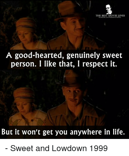 Genuinity: THE BEST MOVIE LINES  A good-hearted, genuinely sweet  person. I like that, I respect it.  But it won't get you anywhere in life. - Sweet and Lowdown 1999