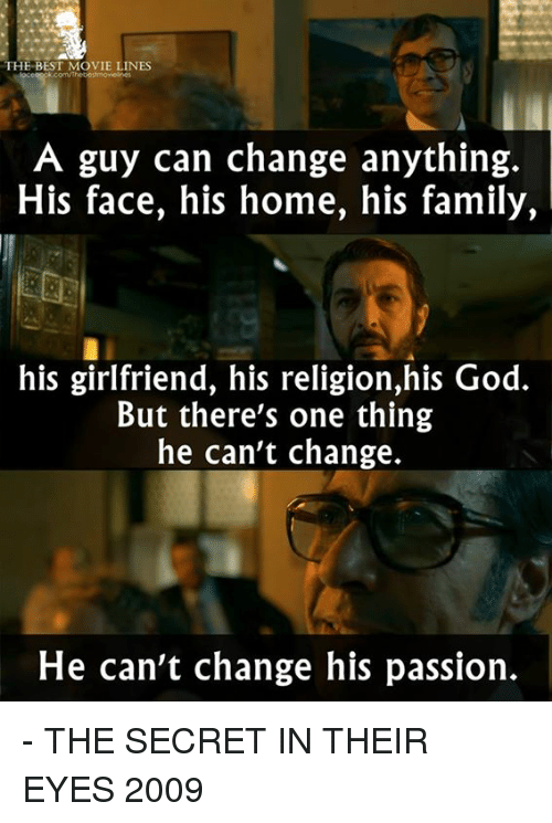 movie line: THE BEST MOVIE LINES  A guy can change anything.  His face, his home, his family,  his girlfriend, his religion,his God.  But there's one thing  he can't change.  He can't change his passion. - THE SECRET IN THEIR EYES 2009