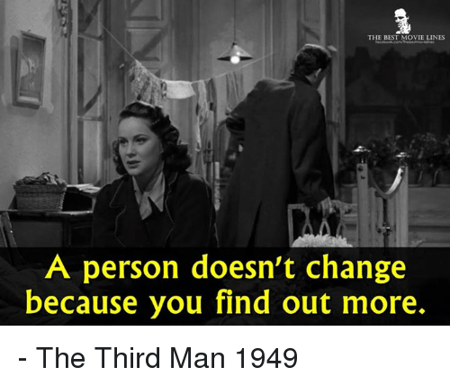 movie line: THE BEST MOVIE LINES  A person doesn't change  because you find out more. - The Third Man 1949