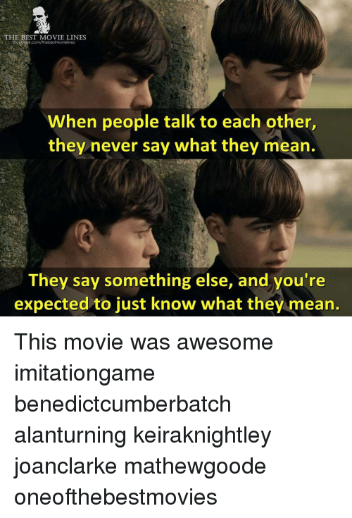 movie line: THE BEST MOVIE LINES  acebook.com/The bestmovielines  When people talk to each other  they never say what they mean.  They say something else, and you're  expected to just know what they mean. This movie was awesome imitationgame benedictcumberbatch alanturning keiraknightley joanclarke mathewgoode oneofthebestmovies