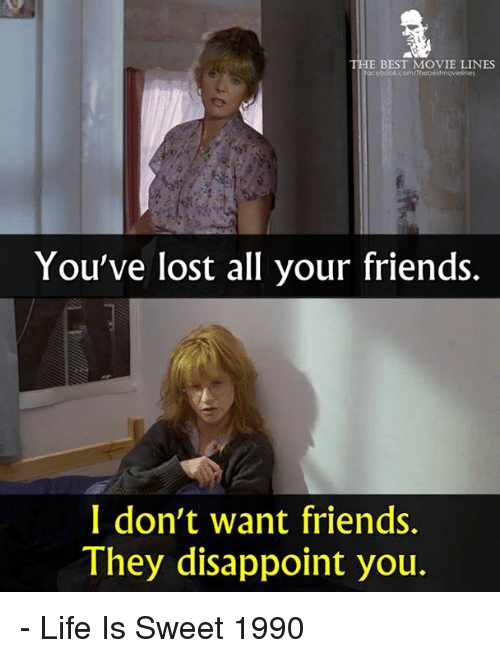 movie line: THE BEST MOVIE LINES  acebook.com/Thebeltmovicines  You've lost all your friends.  I don't want friends.  They disappoint you. - Life Is Sweet 1990