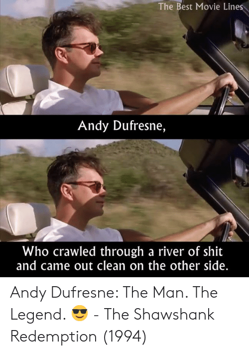 Andy Dufresne, Memes, and Shit: The Best Movie Lines  Andy Dufresne,  Who crawled through a river of shit  and came out clean on the other side. Andy Dufresne: The Man. The Legend. 😎  - The Shawshank Redemption (1994)