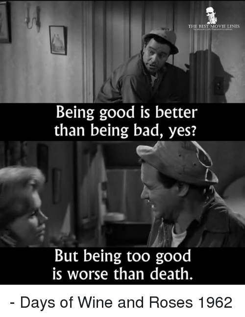 movie lines: THE BEST MOVIE LINES  Being good is better  than being bad, yes?  But being too good  is worse than death. - Days of Wine and Roses 1962