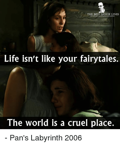 Labyrinth: THE BEST MOVIE LINES  book.com/Thebestmoviesnes  Life isn't like your fairytales.  The world is a cruel place. - Pan's Labyrinth 2006