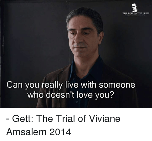 movie line: THE BEST MOVIE LINES  Can you really live with someone  who doesn't love you? - Gett: The Trial of Viviane Amsalem 2014