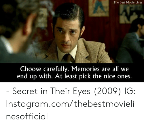 best movie: The Best Movie Lines  Choose carefully. Memories are all we  end up with. At least pick the nice ones. - Secret in Their Eyes (2009)  IG: Instagram.com/thebestmovielinesofficial