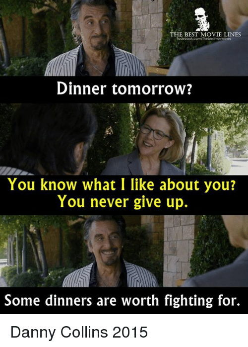 Memes, 🤖, and Best Movies: THE BEST MOVIE LINES  Dinner tomorrow?  You know what I like about you?  You never give up.  Some dinners are worth fighting for. Danny Collins 2015