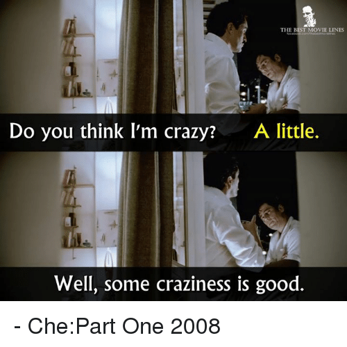 movie line: THE BEST MOVIE LINES  Do you think I'm crazy?  A little.  Well, some craziness is good - Che:Part One 2008