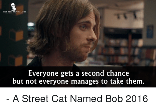 movie line: THE BEST MOVIE LINES  Everyone gets a second chance  but not everyone manages to take them - A Street Cat Named Bob 2016