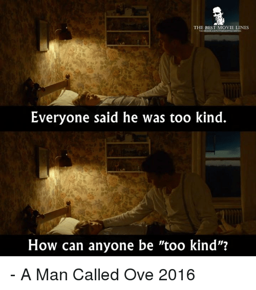 """movie line: THE BEST MOVIE LINES  Everyone said he was too kind.  How can anyone be """"too kind""""? - A Man Called Ove 2016"""