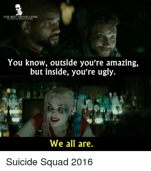 movie line: THE BEST MOVIE LINES  facebook.com/Thebestmovelnes  You know, outside you're amazing,  but inside, you're ugly.  We all are. Suicide Squad 2016