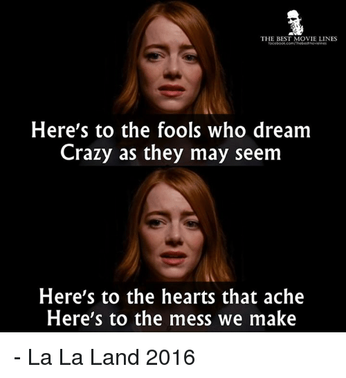 movie line: THE BEST MOVIE LINES  facebook.com/Thebestmovicines  Here's to the fools who dream  Crazy as they may seem  Here's to the hearts that ache  Here's to the mess we make - La La Land 2016