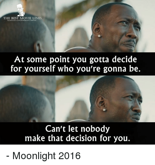 movie line: THE BEST MOVIE LINES  facebook.com/Thebestmovieknes  At some point you gotta decide  for yourself who you're gonna be.  Can't let nobody  make that decision for you. - Moonlight 2016