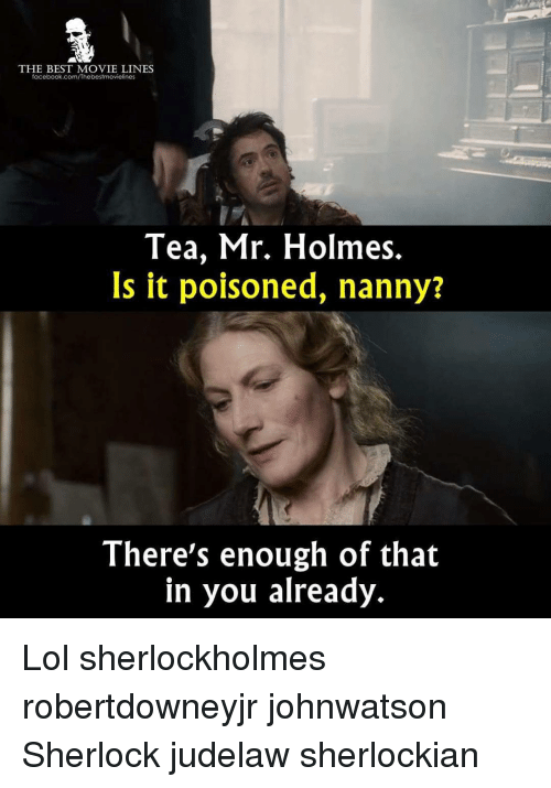 movie line: THE BEST MOVIE LINES  facebook.com/Thebestmovielines  Tea, Mr. Holmes.  Is it poisoned, nanny?  There's enough of that  in you already. Lol sherlockholmes robertdowneyjr johnwatson Sherlock judelaw sherlockian