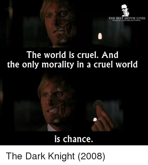 Memes, The Dark Knight, and 🤖: THE BEST MOVIE LINES  facebook.com/Thebestmovielnes  The world is cruel. And  the only morality in a cruel world  is chance. The Dark Knight (2008)