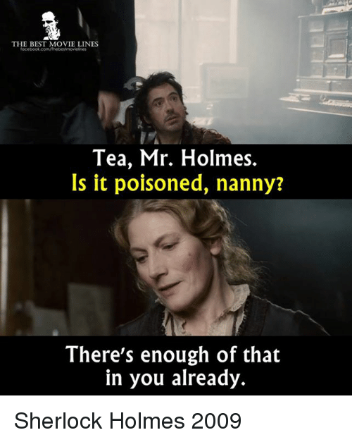movie line: THE BEST MOVIE LINES  focebook.com/Thebestmovelnes  Tea, Mr. Holmes.  Is it poisoned, nanny?  There's enough of that  in you already. Sherlock Holmes 2009