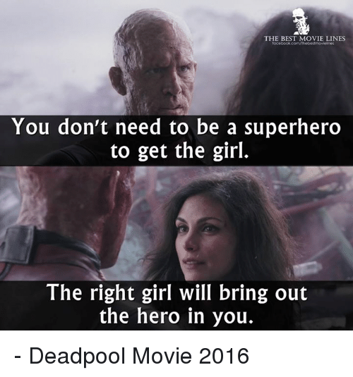 Memes, Deadpool, and 🤖: THE BEST MOVIE LINES  focebook com/Thebestmoviolines  You don't need to be a superhero  to get the girl.  The right girl will bring out  the hero in you. - Deadpool Movie 2016