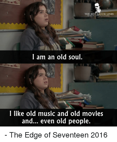 An Old Soul: THE BEST MOVIE LINES  focebook.comnhebestmovicines  I am an old soul  I like old music and old movies  and... even old people. - The Edge of Seventeen 2016