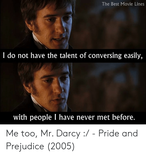 best movie: The Best Movie Lines  I do not have the talent of conversing easily,  with people I have never met before. Me too, Mr. Darcy :/  - Pride and Prejudice (2005)