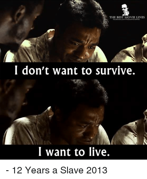 movie line: THE BEST MOVIE LINES  I don't want to survive.  I want to live. - 12 Years a Slave 2013