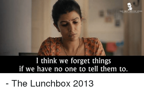 movie line: THE BEST MOVIE LINES  I think we forget things  if we have no one to tell them to. - The Lunchbox 2013
