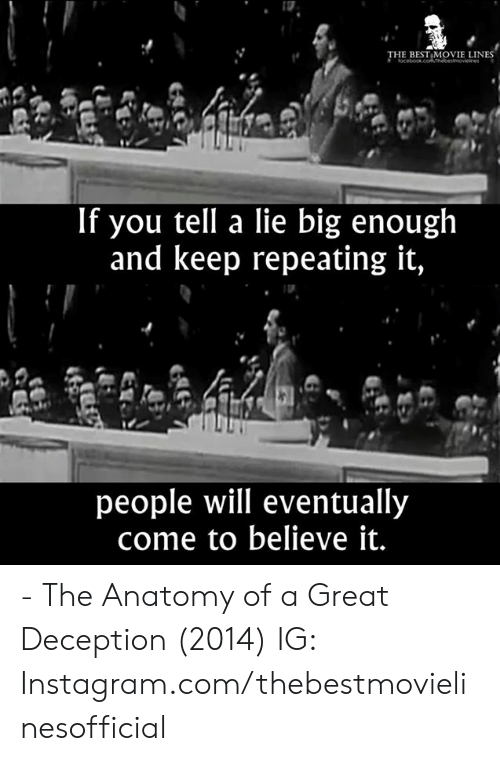best movie: THE BEST MOVIE LINES  If you tell a lie big enough  and keep repeating it,  people will eventually  come to believe it. - The Anatomy of a Great Deception (2014)  IG: Instagram.com/thebestmovielinesofficial