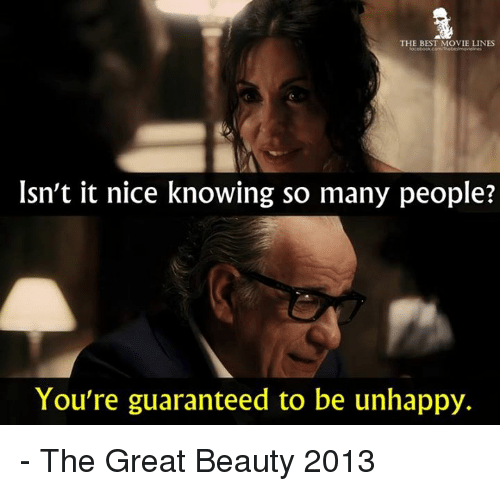 movie line: THE BEST MOVIE LINES  Isn't it nice knowing so many people?  You're guaranteed to be unhappy. - The Great Beauty 2013