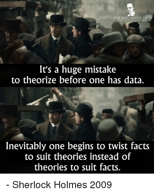 movie line: THE BEST MOVIE LINES  It's a huge mistake  to theorize before one has data.  Inevitably one begins to twist facts  to suit theories instead of  theories to suit facts. - Sherlock Holmes 2009