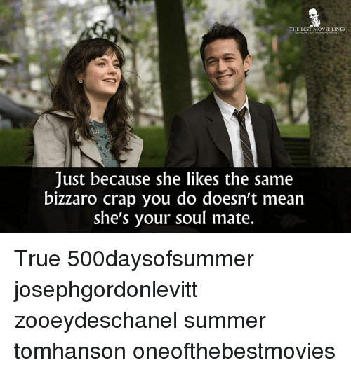 movie line: THE BEST MOVIE LINES  Just because she likes the same  bizzaro crap you do doesn't mean  she's your soul mate. True 500daysofsummer josephgordonlevitt zooeydeschanel summer tomhanson oneofthebestmovies