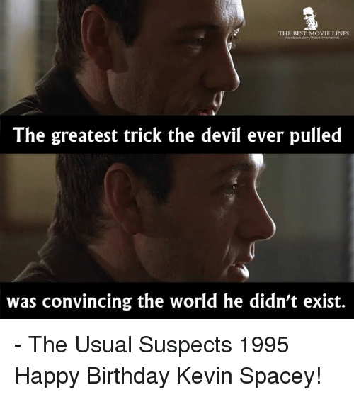 movie lines: THE BEST MOVIE LINES  lacebook comvthebestmovielines  The greatest trick the devil ever pulled  was convincing the world he didn't exist. - The Usual Suspects 1995  Happy Birthday Kevin Spacey!